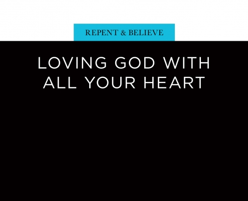 Repent and Believe: Loving God with All Your Heart